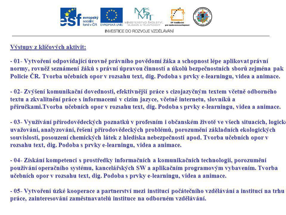 Výstupy z klíčových aktivit: - 01- Vytvoření odpovídající úrovně právního povědomí žáka a schopnost lépe aplikovat právní normy, rovněž seznámení žáků s právní úpravou činností a úkolů bezpečnostních sborů zejména pak Policie ČR.