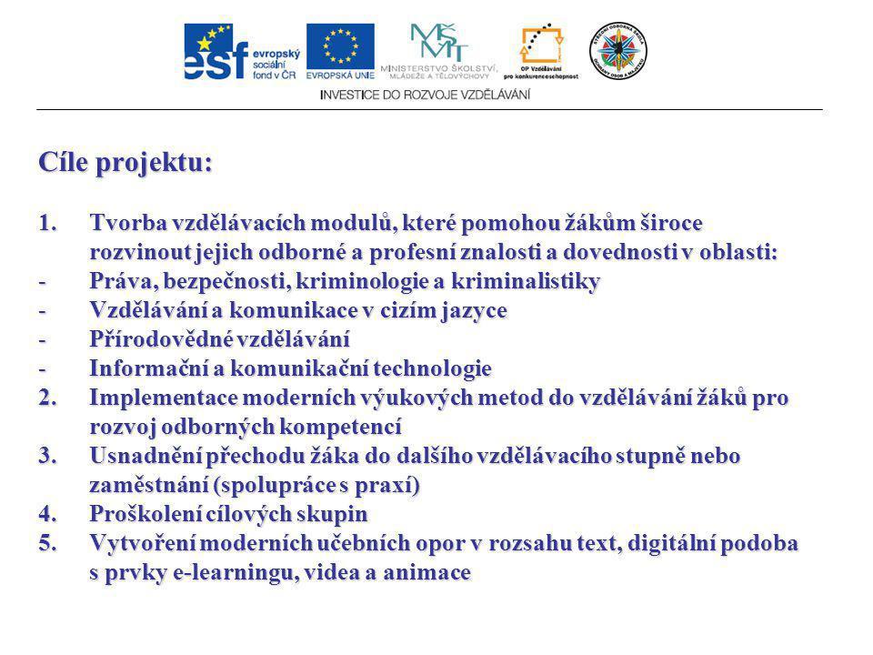 Cíle projektu: 1.Tvorba vzdělávacích modulů, které pomohou žákům široce rozvinout jejich odborné a profesní znalosti a dovednosti v oblasti: -Práva, bezpečnosti, kriminologie a kriminalistiky -Vzdělávání a komunikace v cizím jazyce -Přírodovědné vzdělávání -Informační a komunikační technologie 2.Implementace moderních výukových metod do vzdělávání žáků pro rozvoj odborných kompetencí 3.Usnadnění přechodu žáka do dalšího vzdělávacího stupně nebo zaměstnání (spolupráce s praxí) 4.Proškolení cílových skupin 5.Vytvoření moderních učebních opor v rozsahu text, digitální podoba s prvky e-learningu, videa a animace