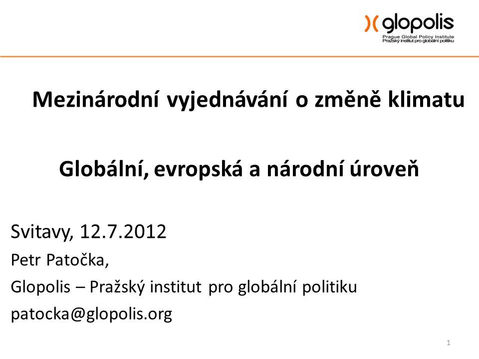Mezinárodní vyjednávání o změně klimatu Globální, evropská a národní úroveň Svitavy, 12.7.2012 Petr Patočka, Glopolis – Pražský institut pro globální politiku patocka@glopolis.org 1