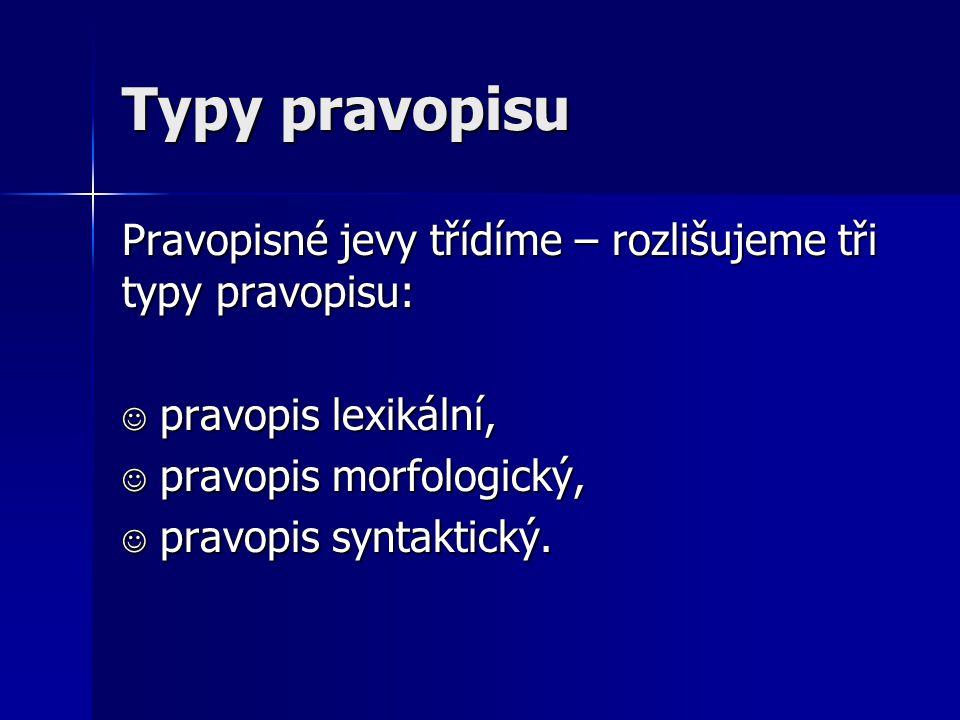 Typy pravopisu Pravopisné jevy třídíme – rozlišujeme tři typy pravopisu:  pravopis lexikální,  pravopis morfologický,  pravopis syntaktický.