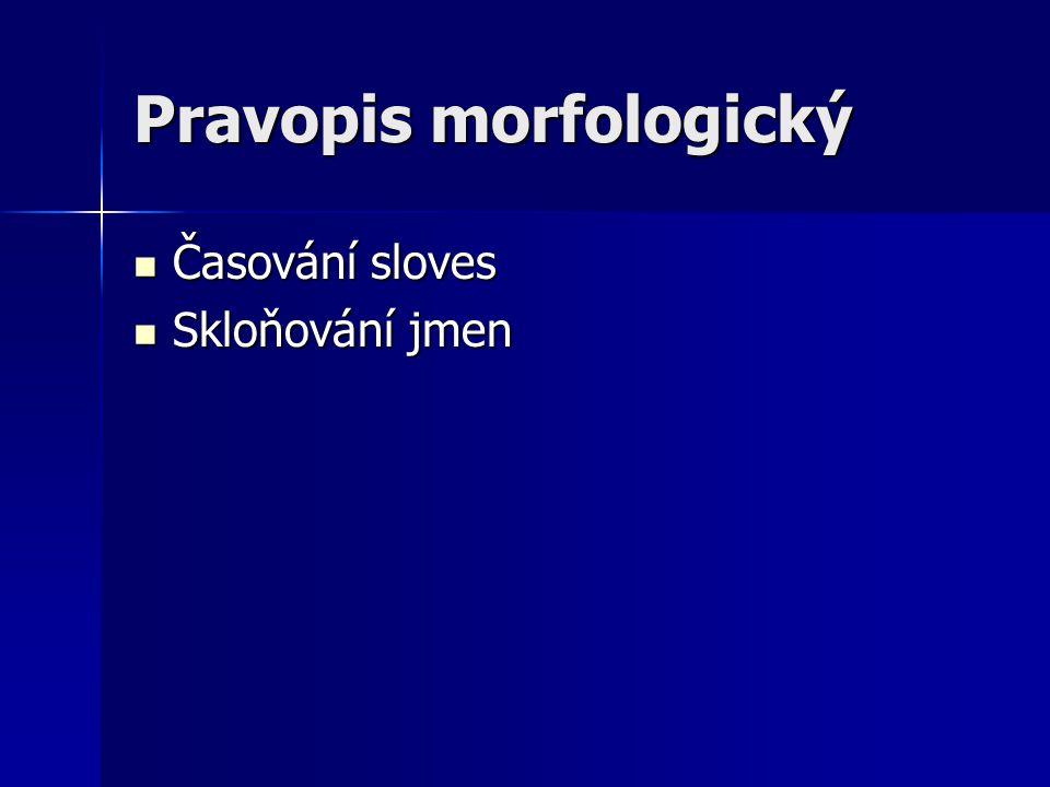 Pravopis morfologický  Časování sloves  Skloňování jmen