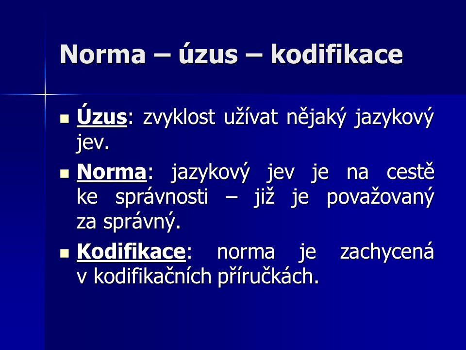 Norma – úzus – kodifikace  Úzus: zvyklost užívat nějaký jazykový jev.  Norma: jazykový jev je na cestě ke správnosti – již je považovaný za správný.
