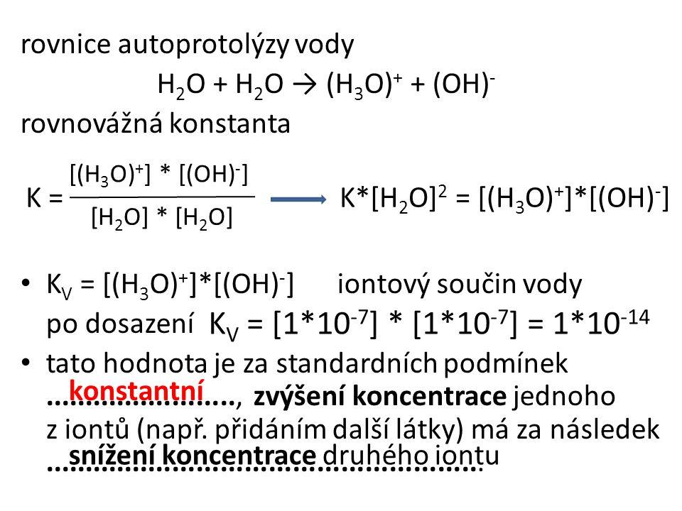 rovnice autoprotolýzy vody H 2 O + H 2 O → (H 3 O) + + (OH) - rovnovážná konstanta • K V = [(H 3 O) + ]*[(OH) - ] iontový součin vody po dosazení • ta