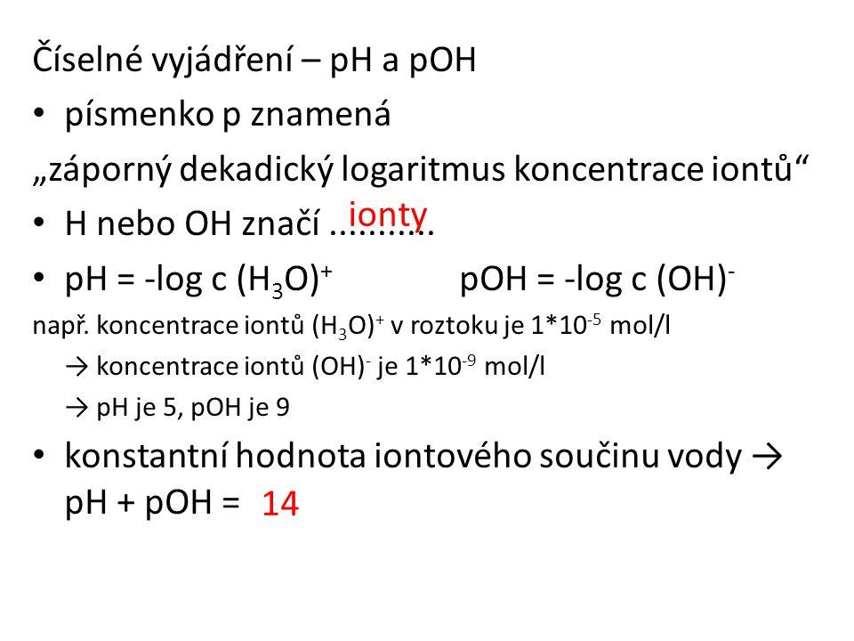 """Číselné vyjádření – pH a pOH • písmenko p znamená """"záporný dekadický logaritmus koncentrace iontů"""" • H nebo OH značí........... • pH = -log c (H 3 O)"""