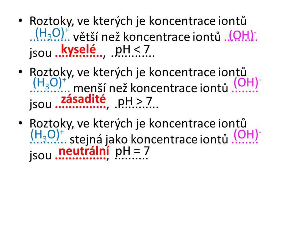 • Roztoky, ve kterých je koncentrace iontů............ větší než koncentrace iontů.......... jsou..............,............. • Roztoky, ve kterých je