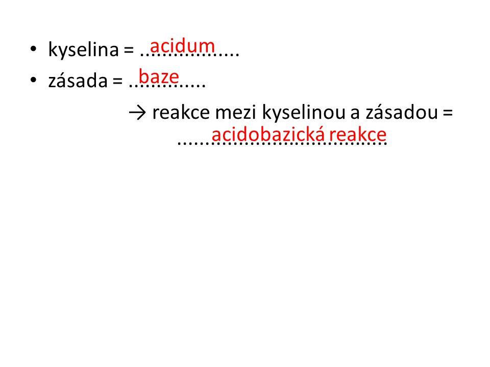 • kyselina =.................. • zásada =.............. → reakce mezi kyselinou a zásadou =...................................... acidum baze acidobaz
