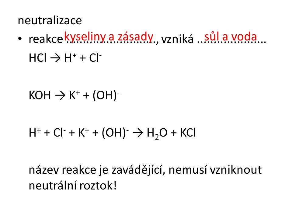 neutralizace • reakce..........................., vzniká..................... HCl → H + + Cl - KOH → K + + (OH) - H + + Cl - + K + + (OH) - → H 2 O +