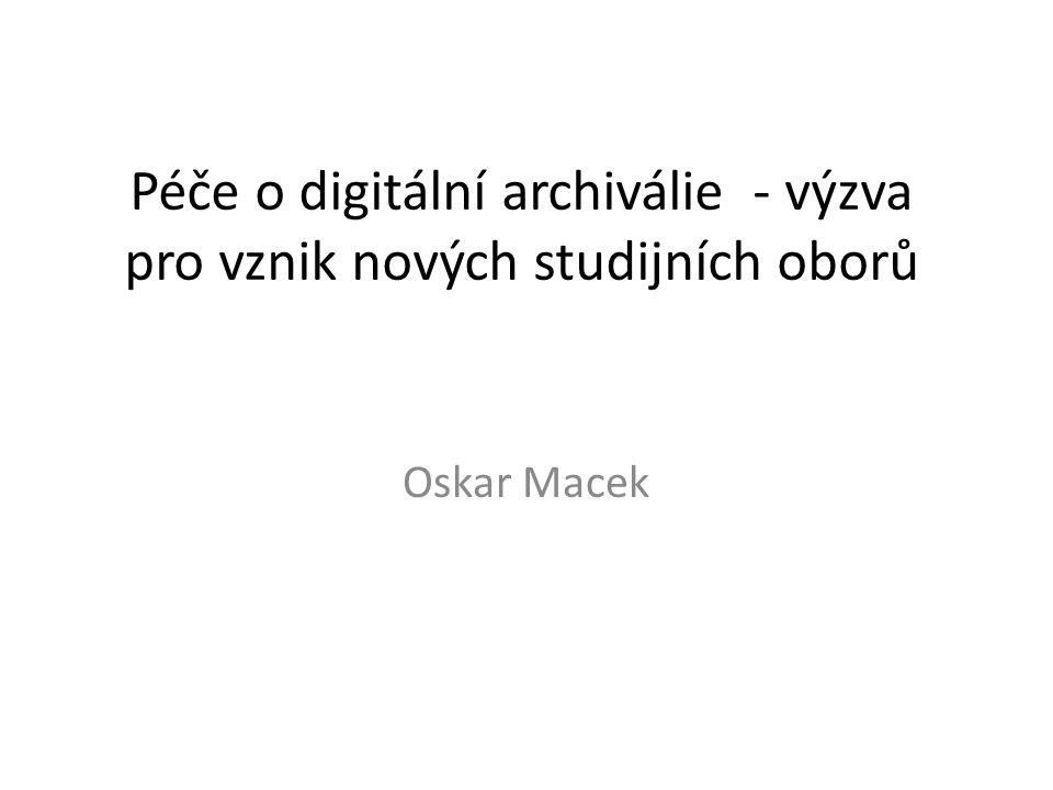 Péče o digitální archiválie - výzva pro vznik nových studijních oborů Oskar Macek