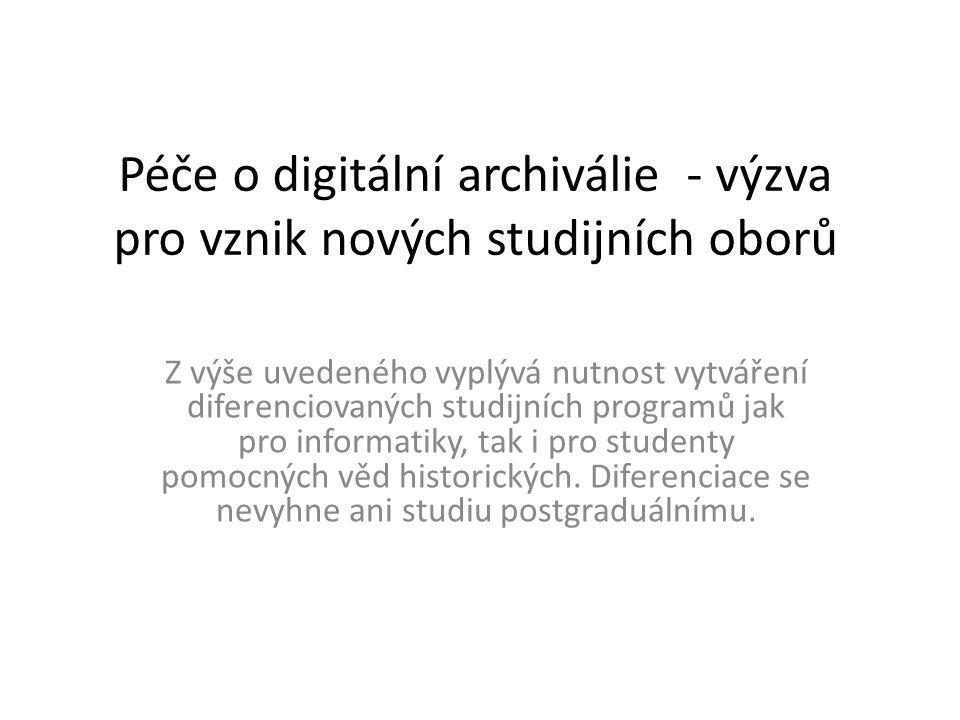 Péče o digitální archiválie - výzva pro vznik nových studijních oborů Z výše uvedeného vyplývá nutnost vytváření diferenciovaných studijních programů