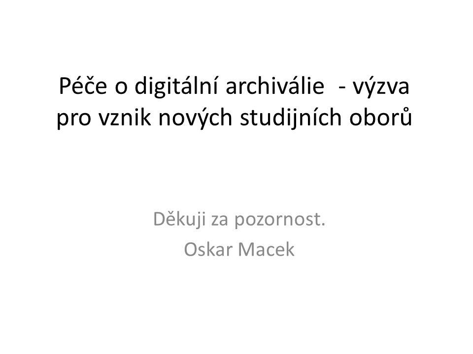 Péče o digitální archiválie - výzva pro vznik nových studijních oborů Děkuji za pozornost. Oskar Macek
