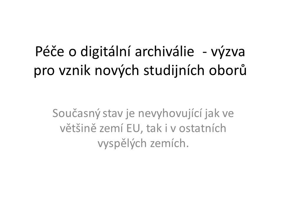 Péče o digitální archiválie - výzva pro vznik nových studijních oborů Současný stav je nevyhovující jak ve většině zemí EU, tak i v ostatních vyspělýc