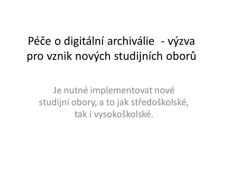 Péče o digitální archiválie - výzva pro vznik nových studijních oborů Je nutné implementovat nové studijní obory, a to jak středoškolské, tak i vysoko