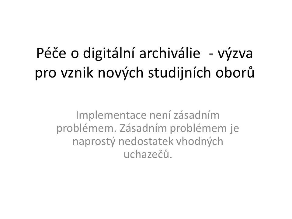 Péče o digitální archiválie - výzva pro vznik nových studijních oborů Implementace není zásadním problémem. Zásadním problémem je naprostý nedostatek