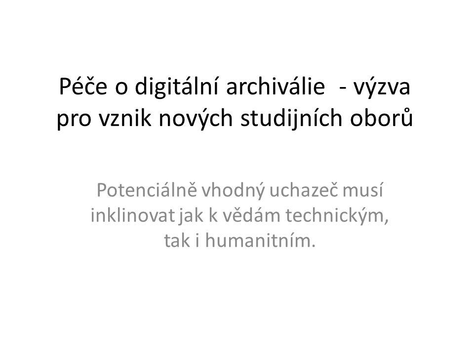 Péče o digitální archiválie - výzva pro vznik nových studijních oborů Potenciálně vhodný uchazeč musí inklinovat jak k vědám technickým, tak i humanit