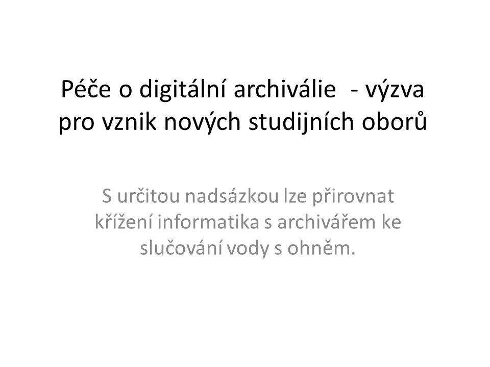 Péče o digitální archiválie - výzva pro vznik nových studijních oborů S určitou nadsázkou lze přirovnat křížení informatika s archivářem ke slučování