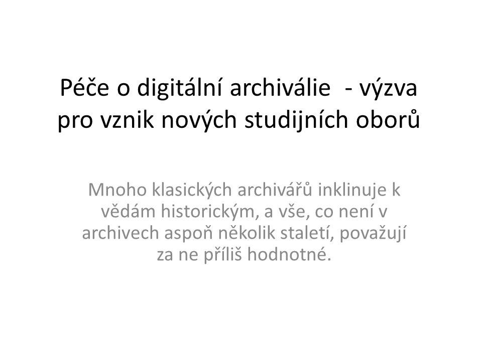 Péče o digitální archiválie - výzva pro vznik nových studijních oborů Mnoho klasických archivářů inklinuje k vědám historickým, a vše, co není v archi