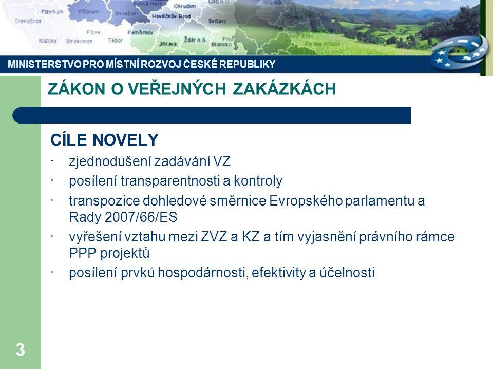 MINISTERSTVO PRO MÍSTNÍ ROZVOJ ČESKÉ REPUBLIKY 3 ZÁKON O VEŘEJNÝCH ZAKÁZKÁCH CÍLE NOVELY · zjednodušení zadávání VZ · posílení transparentnosti a kontroly · transpozice dohledové směrnice Evropského parlamentu a Rady 2007/66/ES · vyřešení vztahu mezi ZVZ a KZ a tím vyjasnění právního rámce PPP projektů · posílení prvků hospodárnosti, efektivity a účelnosti