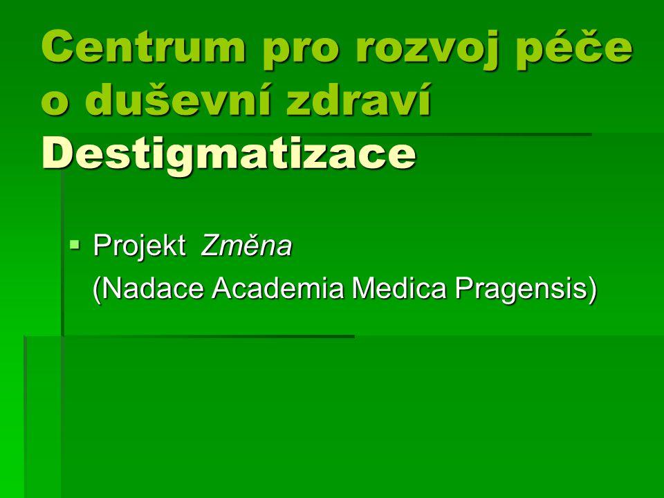 Centrum pro rozvoj péče o duševní zdraví Destigmatizace Centrum pro rozvoj péče o duševní zdraví Destigmatizace  Projekt Změna (Nadace Academia Medica Pragensis) (Nadace Academia Medica Pragensis)