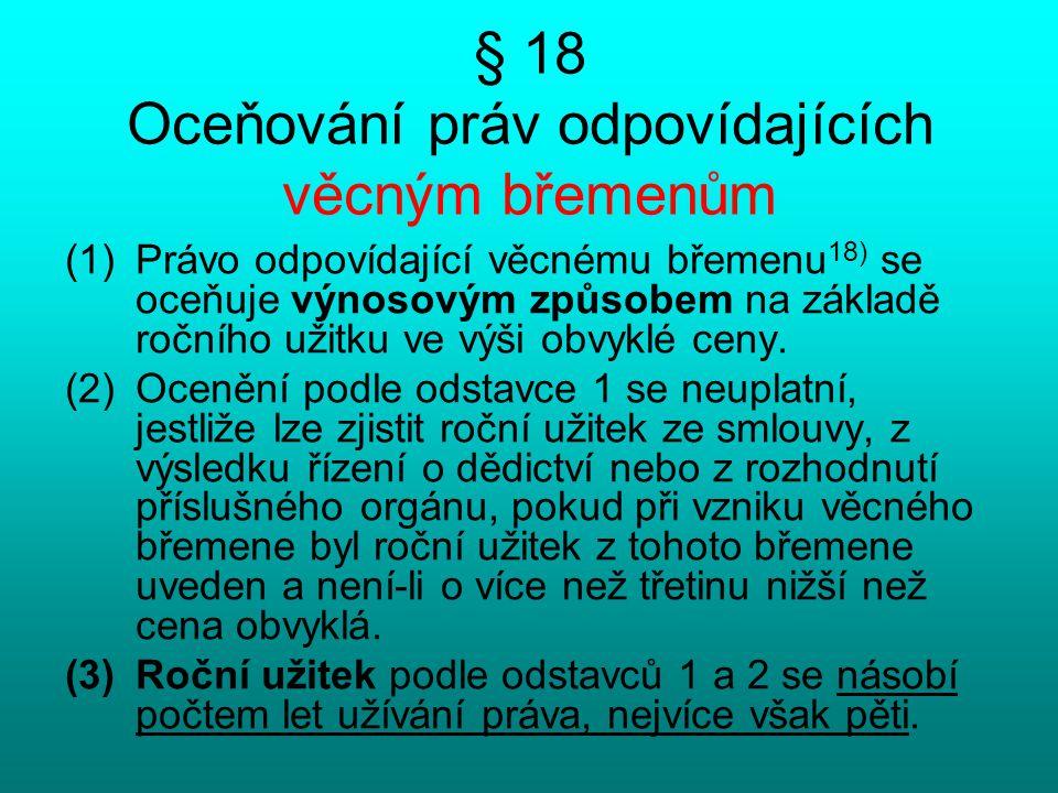 § 18 Oceňování práv odpovídajících věcným břemenům (1)Právo odpovídající věcnému břemenu 18) se oceňuje výnosovým způsobem na základě ročního užitku v