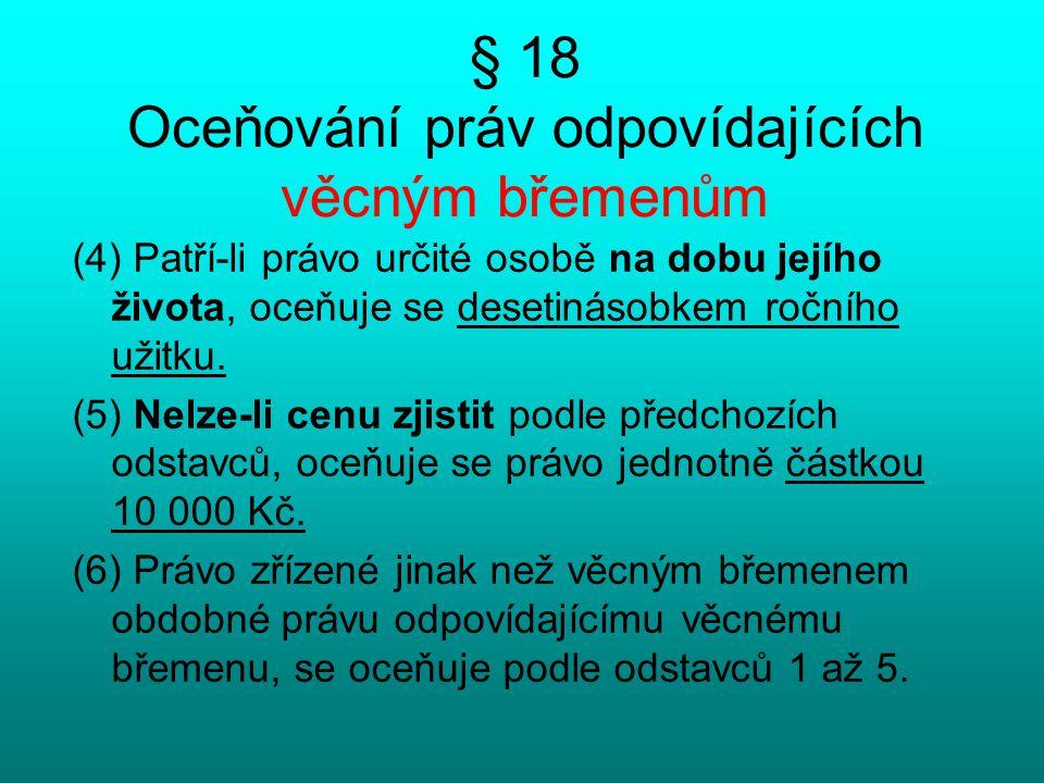 § 18 Oceňování práv odpovídajících věcným břemenům (4) Patří-li právo určité osobě na dobu jejího života, oceňuje se desetinásobkem ročního užitku. (5