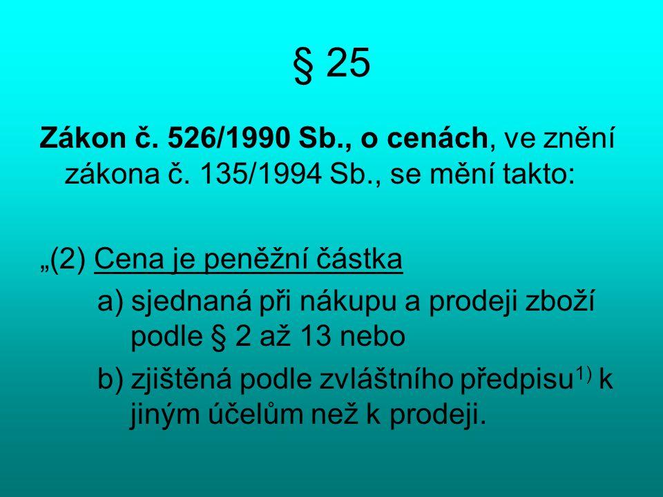"""§ 25 Zákon č. 526/1990 Sb., o cenách, ve znění zákona č. 135/1994 Sb., se mění takto: """"(2) Cena je peněžní částka a) sjednaná při nákupu a prodeji zbo"""