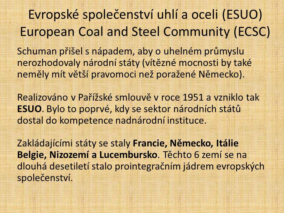 Evropské společenství uhlí a oceli (ESUO) European Coal and Steel Community (ECSC) Schuman přišel s nápadem, aby o uhelném průmyslu nerozhodovaly náro