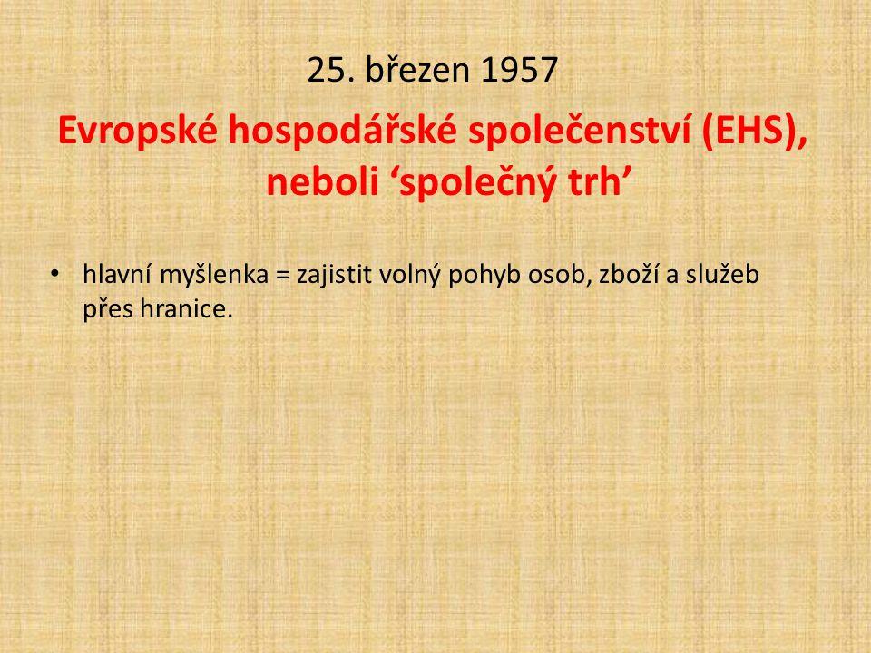 25. březen 1957 Evropské hospodářské společenství (EHS), neboli 'společný trh' • hlavní myšlenka = zajistit volný pohyb osob, zboží a služeb přes hran