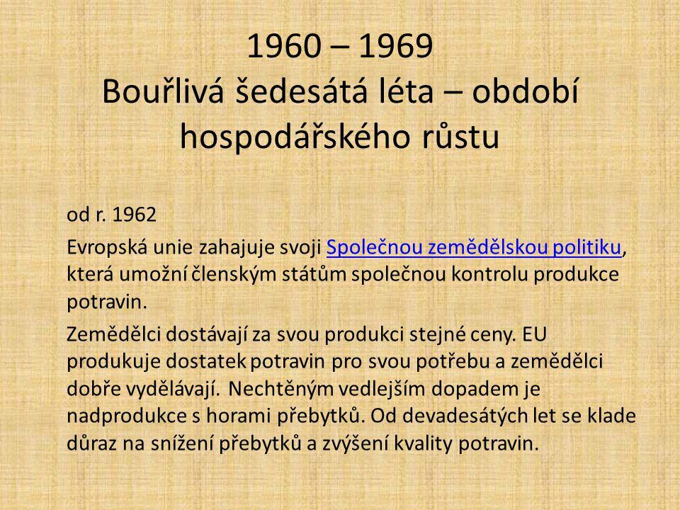 1960 – 1969 Bouřlivá šedesátá léta – období hospodářského růstu od r. 1962 Evropská unie zahajuje svoji Společnou zemědělskou politiku, která umožní č