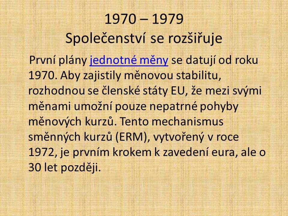 1970 – 1979 Společenství se rozšiřuje První plány jednotné měny se datují od roku 1970. Aby zajistily měnovou stabilitu, rozhodnou se členské státy EU