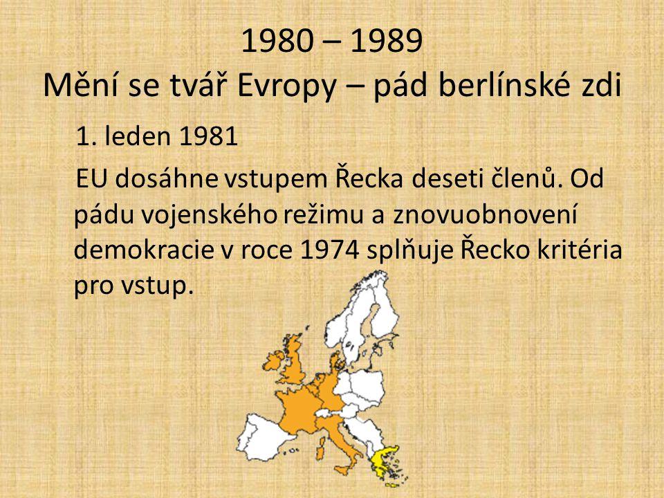 1980 – 1989 Mění se tvář Evropy – pád berlínské zdi 1. leden 1981 EU dosáhne vstupem Řecka deseti členů. Od pádu vojenského režimu a znovuobnovení dem