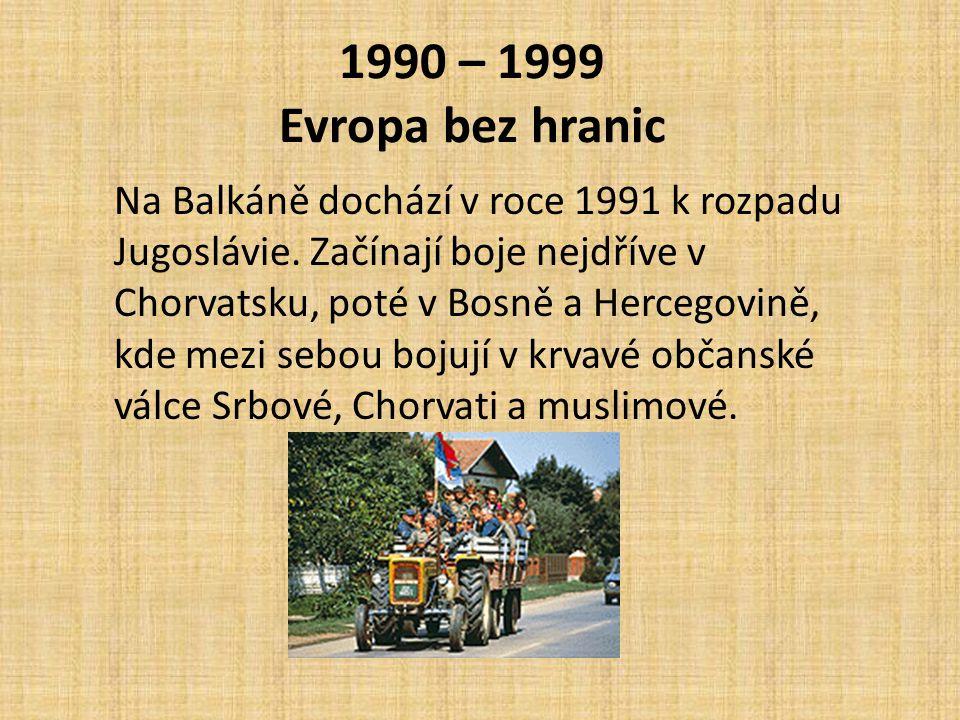 1990 – 1999 Evropa bez hranic Na Balkáně dochází v roce 1991 k rozpadu Jugoslávie. Začínají boje nejdříve v Chorvatsku, poté v Bosně a Hercegovině, kd