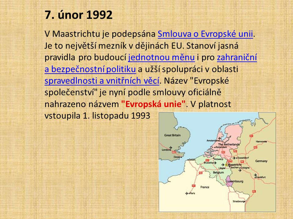 7. únor 1992 V Maastrichtu je podepsána Smlouva o Evropské unii. Je to největší mezník v dějinách EU. Stanoví jasná pravidla pro budoucí jednotnou měn