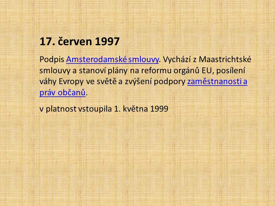 17. červen 1997 Podpis Amsterodamské smlouvy. Vychází z Maastrichtské smlouvy a stanoví plány na reformu orgánů EU, posílení váhy Evropy ve světě a zv