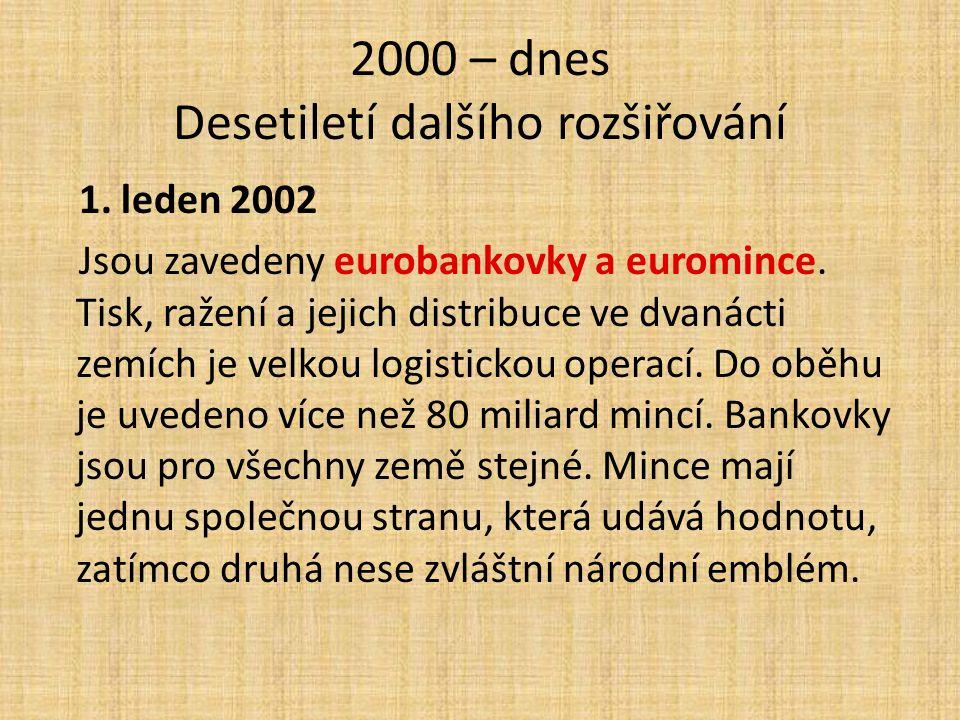 2000 – dnes Desetiletí dalšího rozšiřování 1. leden 2002 Jsou zavedeny eurobankovky a euromince. Tisk, ražení a jejich distribuce ve dvanácti zemích j