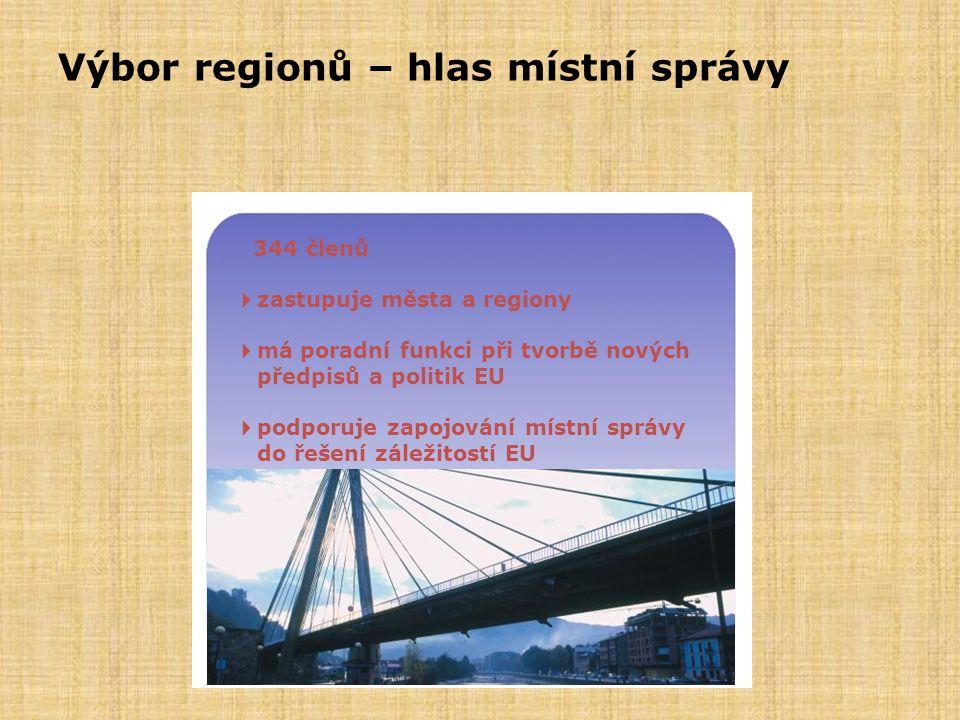 Výbor regionů – hlas místní správy  344 členů  zastupuje města a regiony  má poradní funkci při tvorbě nových předpisů a politik EU  podporuje zap