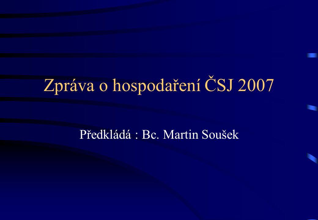 Zpráva o hospodaření ČSJ 2007 Předkládá : Bc. Martin Soušek