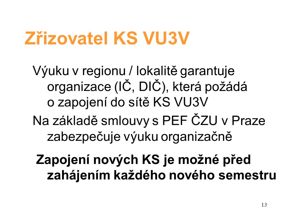 Zřizovatel KS VU3V Výuku v regionu / lokalitě garantuje organizace (IČ, DIČ), která požádá o zapojení do sítě KS VU3V Na základě smlouvy s PEF ČZU v Praze zabezpečuje výuku organizačně Zapojení nových KS je možné před zahájením každého nového semestru 13