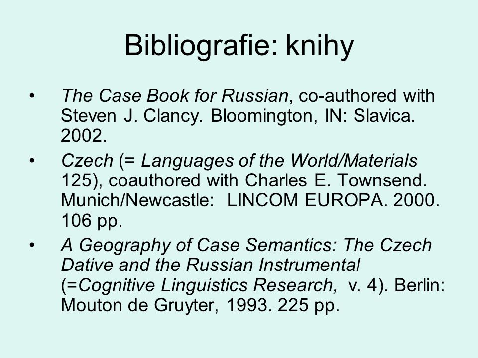 Bibliografie: knihy •The Case Book for Russian, co-authored with Steven J. Clancy. Bloomington, IN: Slavica. 2002. •Czech (= Languages of the World/Ma