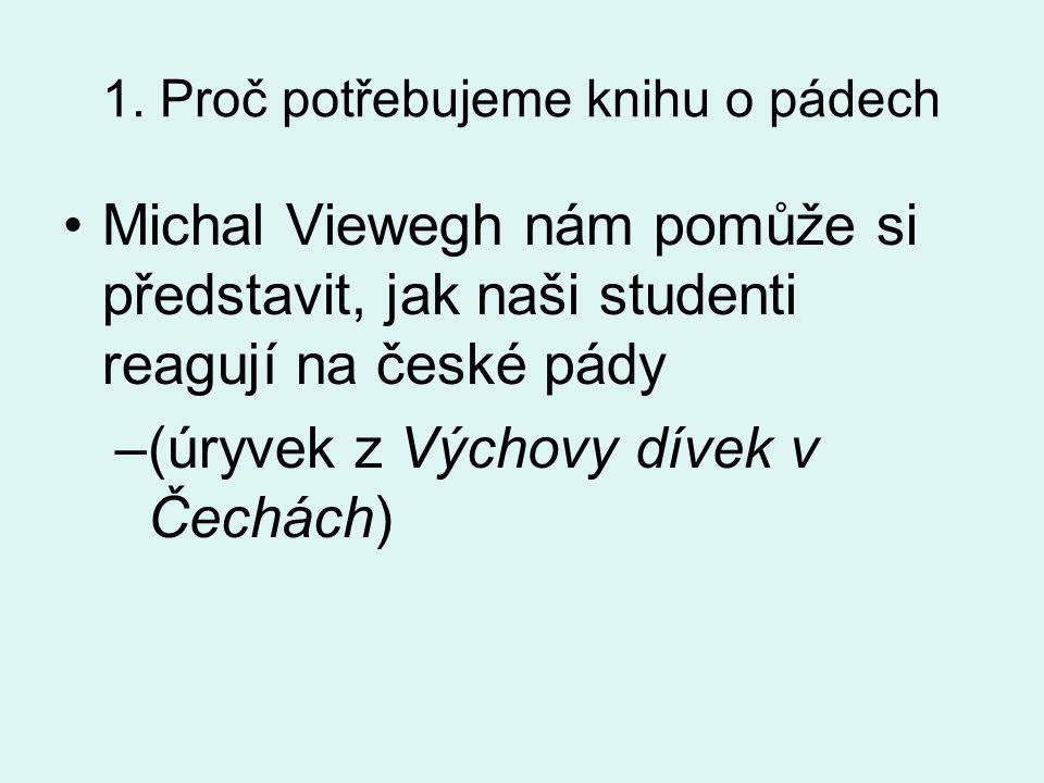 1. Proč potřebujeme knihu o pádech •Michal Viewegh nám pomůže si představit, jak naši studenti reagují na české pády –(úryvek z Výchovy dívek v Čechác