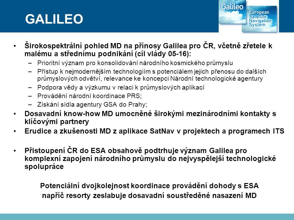 GALILEO •Širokospektrální pohled MD na přínosy Galilea pro ČR, včetně zřetele k malému a střednímu podnikání (cíl vlády 05-16): –Prioritní význam pro konsolidování národního kosmického průmyslu –Přístup k nejmodernějším technologiím s potenciálem jejich přenosu do dalších průmyslových odvětví, relevance ke koncepci Národní technologické agentury –Podpora vědy a výzkumu v relaci k průmyslových aplikací –Provádění národní koordinace PRS; –Získání sídla agentury GSA do Prahy; •Dosavadní know-how MD umocněné širokými mezinárodními kontakty s klíčovými partnery •Erudice a zkušenosti MD z aplikace SatNav v projektech a programech ITS •Přistoupení ČR do ESA obsahově podtrhuje význam Galilea pro komplexní zapojení národního průmyslu do nejvyspělejší technologické spolupráce Potenciální dvojkolejnost koordinace provádění dohody s ESA napříč resorty zeslabuje dosavadní soustředěné nasazení MD