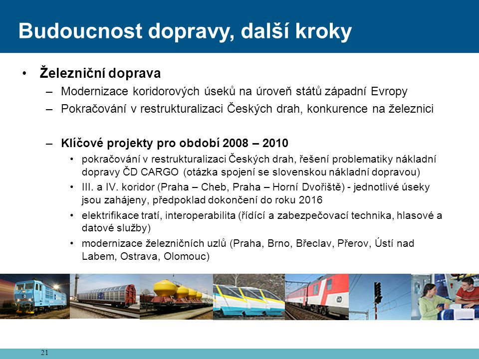 21 Budoucnost dopravy, další kroky •Železniční doprava –Modernizace koridorových úseků na úroveň států západní Evropy –Pokračování v restrukturalizaci