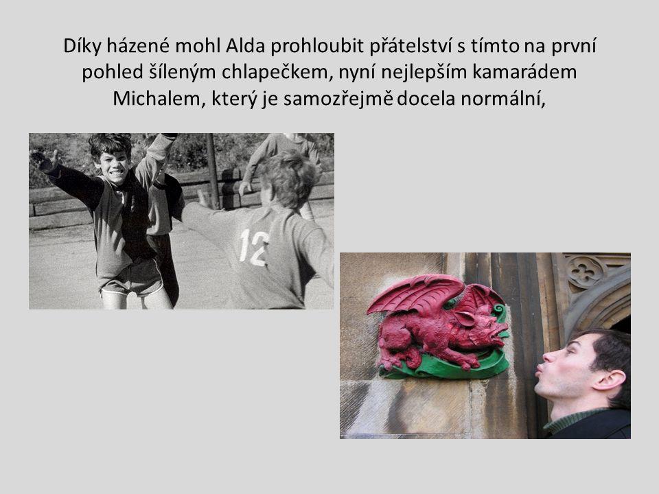 Díky házené mohl Alda prohloubit přátelství s tímto na první pohled šíleným chlapečkem, nyní nejlepším kamarádem Michalem, který je samozřejmě docela normální,