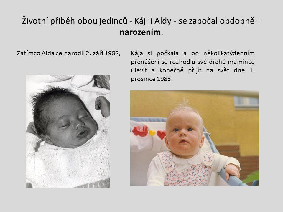 Životní příběh obou jedinců - Káji i Aldy - se započal obdobně – narozením. Zatímco Alda se narodil 2. září 1982,Kája si počkala a po několikatýdenním