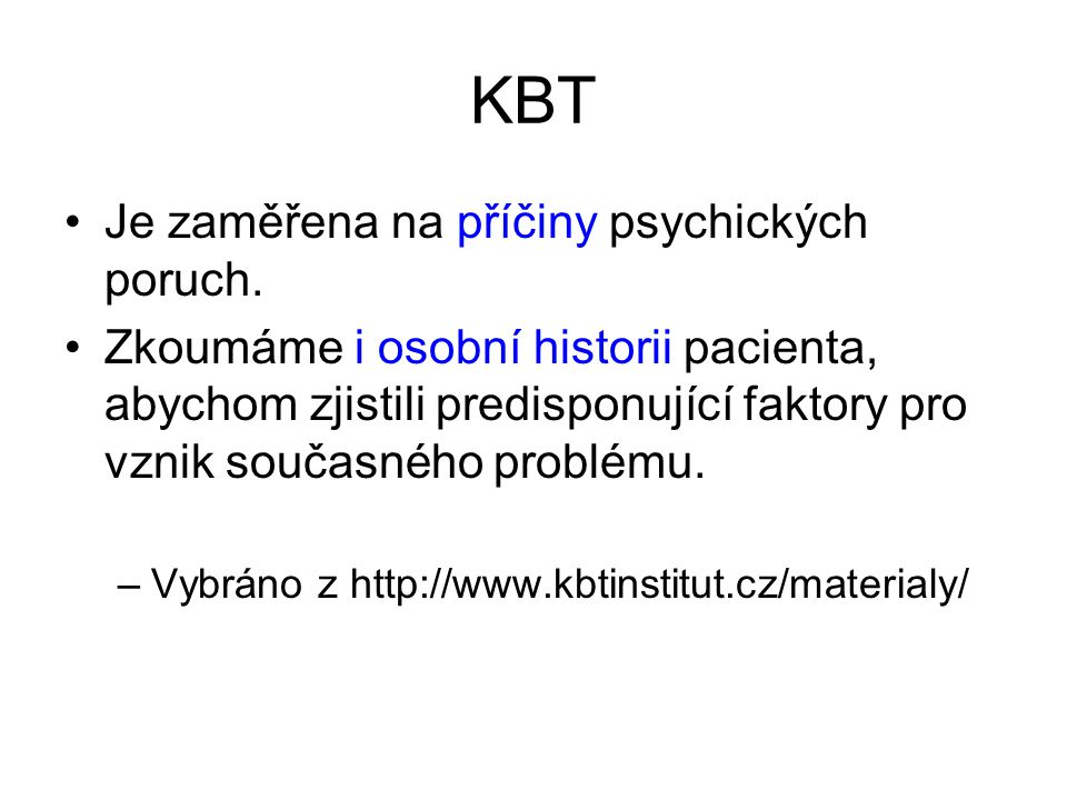 KBT •Je zaměřena na příčiny psychických poruch. •Zkoumáme i osobní historii pacienta, abychom zjistili predisponující faktory pro vznik současného pro