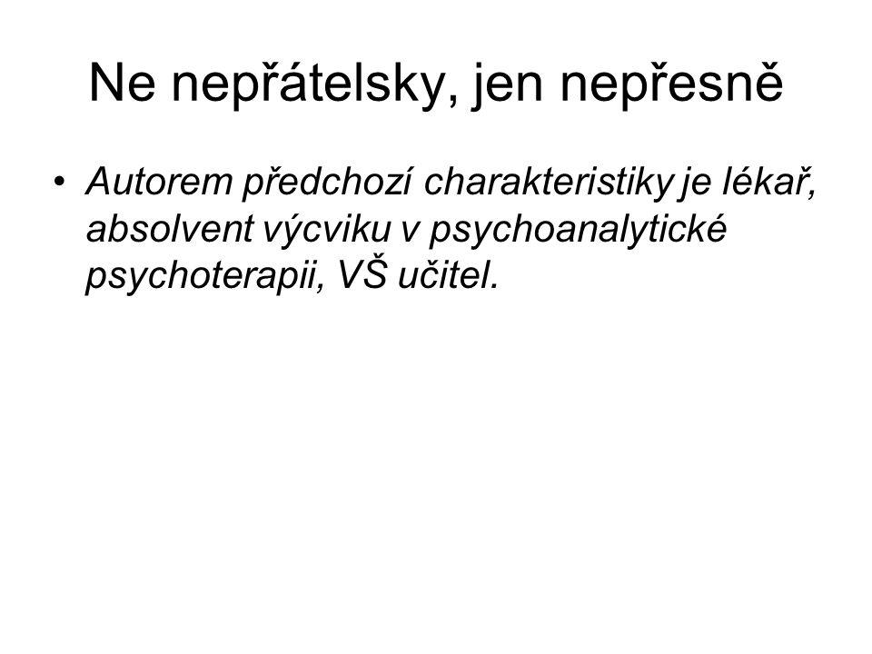 Ne nepřátelsky, jen nepřesně •Autorem předchozí charakteristiky je lékař, absolvent výcviku v psychoanalytické psychoterapii, VŠ učitel.