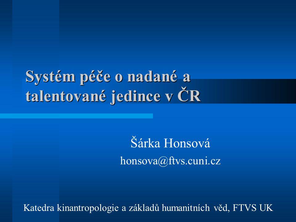 Systém péče o nadané a talentované jedince v ČR Šárka Honsová honsova@ftvs.cuni.cz Katedra kinantropologie a základů humanitních věd, FTVS UK