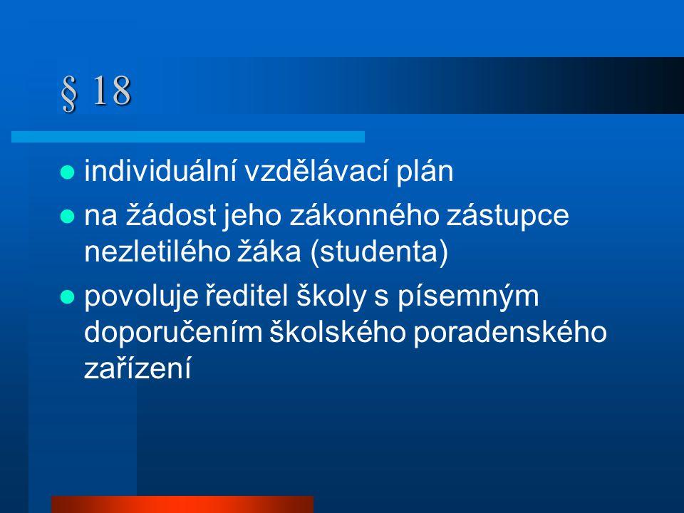 § 18  individuální vzdělávací plán  na žádost jeho zákonného zástupce nezletilého žáka (studenta)  povoluje ředitel školy s písemným doporučením školského poradenského zařízení