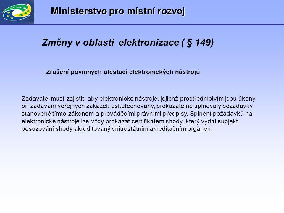 Ministerstvo pro místní rozvoj Změny v oblasti elektronizace ( § 149) Zrušení povinných atestací elektronických nástrojů Zadavatel musí zajistit, aby