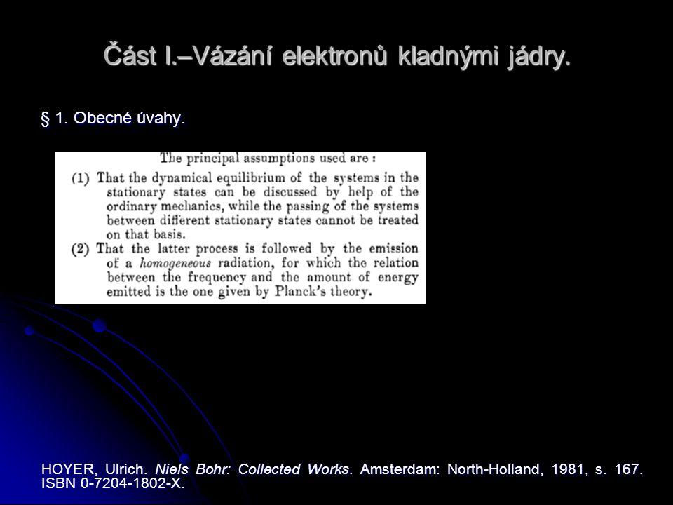 Část I.–Vázání elektronů kladnými jádry. § 1. Obecné úvahy. HOYER, Ulrich. Niels Bohr: Collected Works. Amsterdam: North-Holland, 1981, s. 167. ISBN 0
