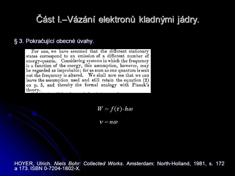 Část I.–Vázání elektronů kladnými jádry. § 3. Pokračující obecné úvahy. HOYER, Ulrich. Niels Bohr: Collected Works. Amsterdam: North-Holland, 1981, s.